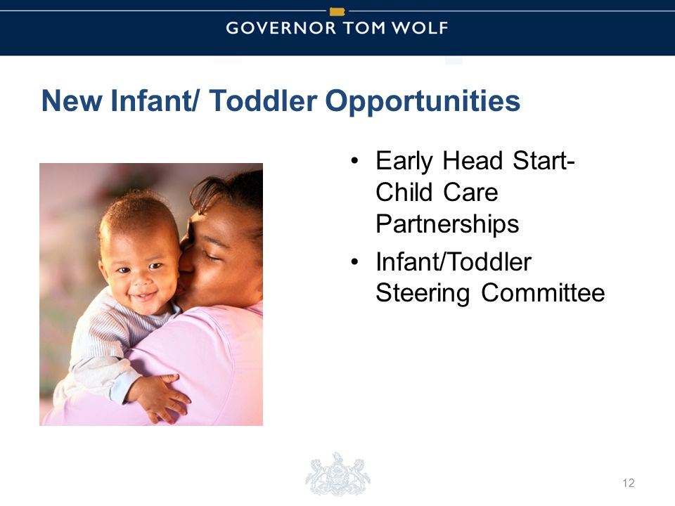 Tom Wolf, Governor Pedro Rivera, Acting Secretary of Education | Ted Dallas, Acting Secretary of Human Services New Infant/ Toddler Opportunities Early Head Start- Child Care Partnerships Infant/Toddler Steering Committee 12