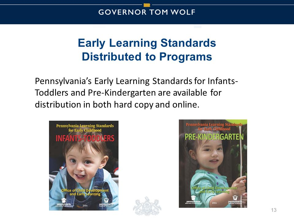 Tom Wolf, Governor Pedro Rivera, Acting Secretary of Education | Ted Dallas, Acting Secretary of Human Services Early Learning Standards Distributed to Programs 13 Pennsylvania's Early Learning Standards for Infants- Toddlers and Pre-Kindergarten are available for distribution in both hard copy and online.