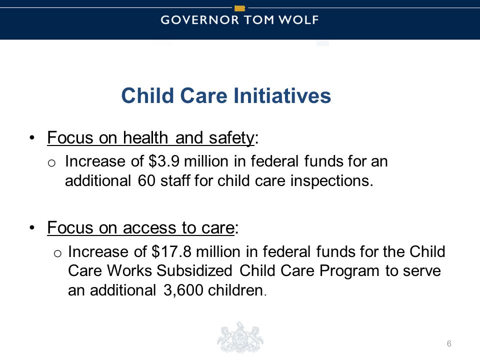 Tom Wolf, Governor Pedro Rivera, Acting Secretary of Education | Ted Dallas, Acting Secretary of Human Services Child Care Initiatives Focus on health and safety: o Increase of $3.9 million in federal funds for an additional 60 staff for child care inspections.