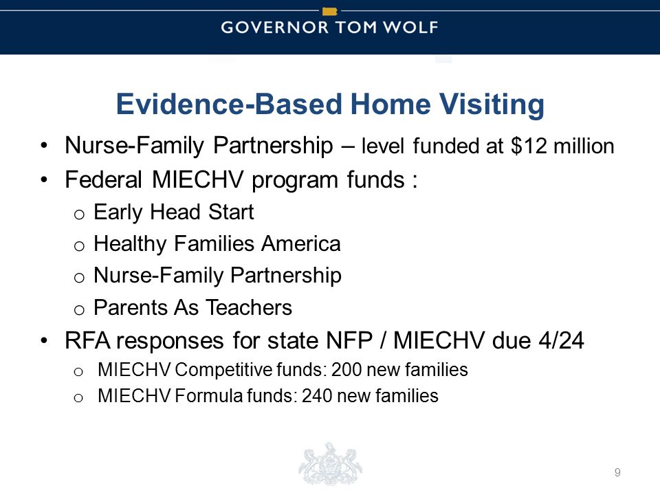 Tom Wolf, Governor Pedro Rivera, Acting Secretary of Education | Ted Dallas, Acting Secretary of Human Services Evidence-Based Home Visiting Nurse-Family Partnership – level funded at $12 million Federal MIECHV program funds : o Early Head Start o Healthy Families America o Nurse-Family Partnership o Parents As Teachers RFA responses for state NFP / MIECHV due 4/24 o MIECHV Competitive funds: 200 new families o MIECHV Formula funds: 240 new families 9