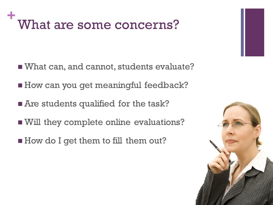 + What are some concerns. What can, and cannot, students evaluate.
