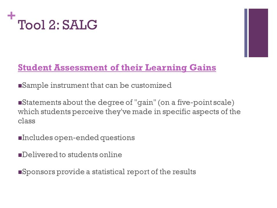 + Tool 2: SALG Student Assessment of their Learning Gains Sample instrument that can be customized Statements about the degree of gain (on a five-point scale) which students perceive they ve made in specific aspects of the class Includes open-ended questions Delivered to students online Sponsors provide a statistical report of the results