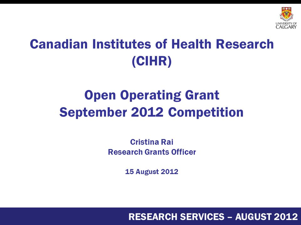 Canadian Institutes of Health Research (CIHR) Open Operating Grant September 2012 Competition Cristina Rai Research Grants Officer 15 August 2012 RESEARCH SERVICES – AUGUST 2012