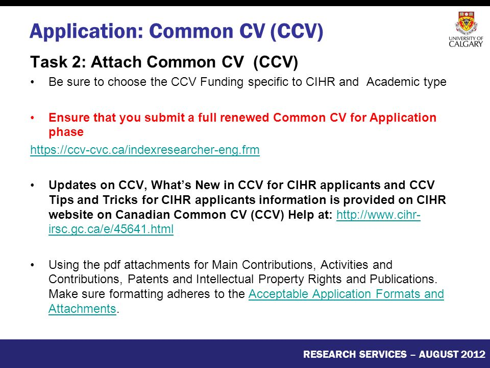 Application: Common CV (CCV) Task 2: Attach Common CV (CCV) Be sure to choose the CCV Funding specific to CIHR and Academic type Ensure that you submit a full renewed Common CV for Application phase   Updates on CCV, What's New in CCV for CIHR applicants and CCV Tips and Tricks for CIHR applicants information is provided on CIHR website on Canadian Common CV (CCV) Help at:   irsc.gc.ca/e/45641.htmlhttp://  irsc.gc.ca/e/45641.html Using the pdf attachments for Main Contributions, Activities and Contributions, Patents and Intellectual Property Rights and Publications.