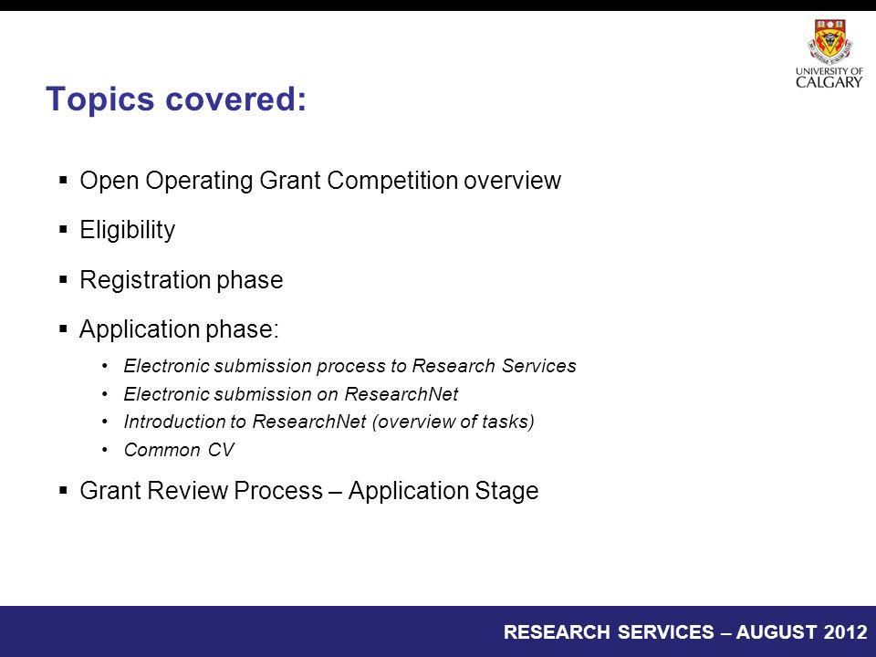 Topics covered:  Open Operating Grant Competition overview  Eligibility  Registration phase  Application phase: Electronic submission process to Research Services Electronic submission on ResearchNet Introduction to ResearchNet (overview of tasks) Common CV  Grant Review Process – Application Stage RESEARCH SERVICES – AUGUST 2012