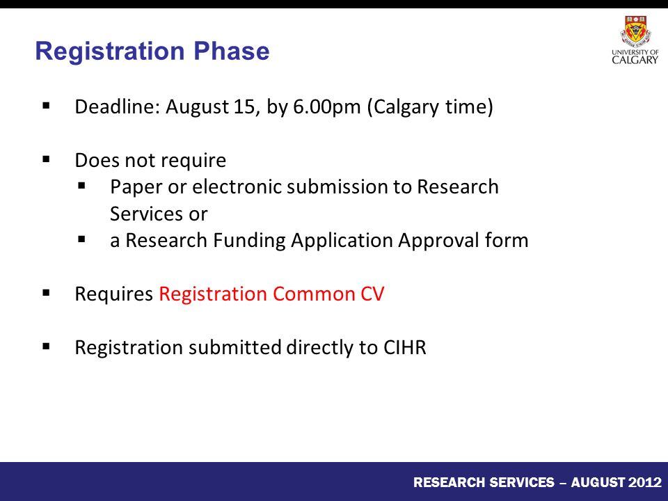  Deadline: August 15, by 6.00pm (Calgary time)  Does not require  Paper or electronic submission to Research Services or  a Research Funding Application Approval form  Requires Registration Common CV  Registration submitted directly to CIHR RESEARCH SERVICES – AUGUST 2012 Registration Phase