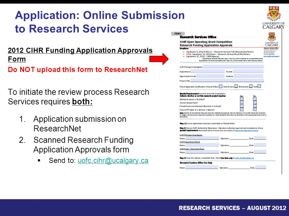 2012 CIHR Funding Application Approvals Form Do NOT upload this form to ResearchNet To initiate the review process Research Services requires both: 1.Application submission on ResearchNet 2.Scanned Research Funding Application Approvals form  Send to: RESEARCH SERVICES – AUGUST 2012 Application: Online Submission to Research Services