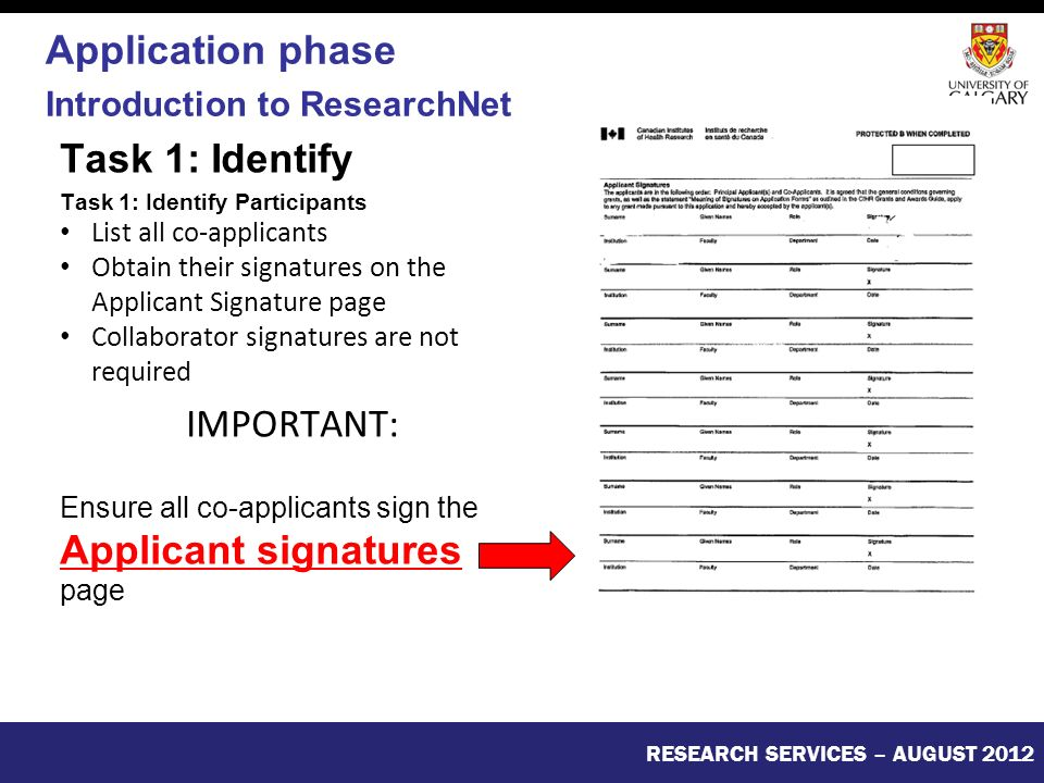 Task 1: Identify Task 1: Identify Participants List all co-applicants Obtain their signatures on the Applicant Signature page Collaborator signatures are not required IMPORTANT: Ensure all co-applicants sign the Applicant signatures page RESEARCH SERVICES – AUGUST 2012 Application phase Introduction to ResearchNet