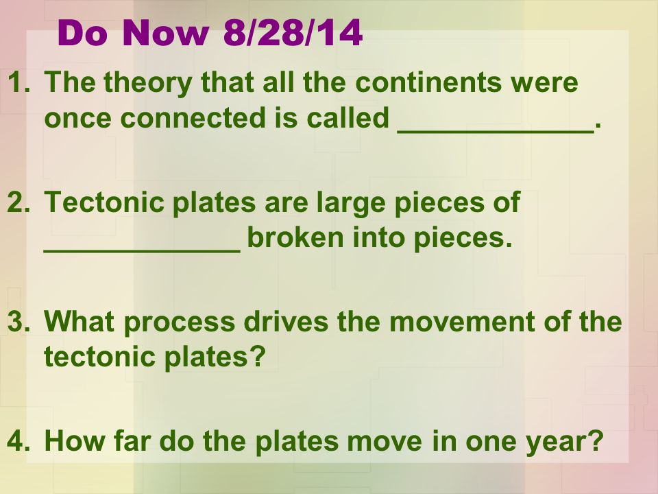 Do Now 8/28/14 1.The theory that all the continents were once connected is called ____________.