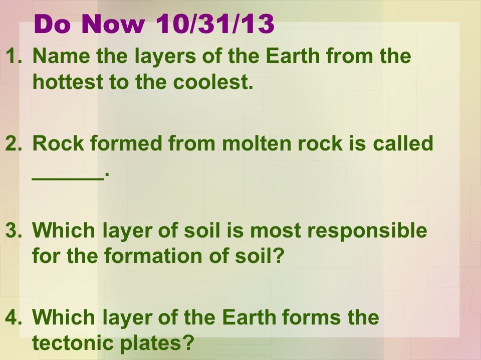 Do Now 10/31/13 1.Name the layers of the Earth from the hottest to the coolest.