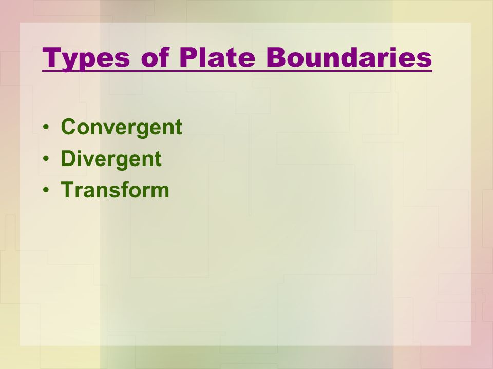 Types of Plate Boundaries Convergent Divergent Transform