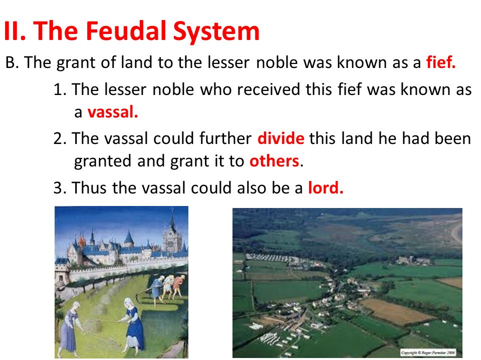 II. The Feudal System B. The grant of land to the lesser noble was known as a fief.