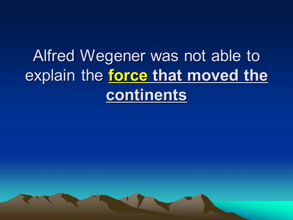 Alfred Wegener was not able to explain the force that moved the continents