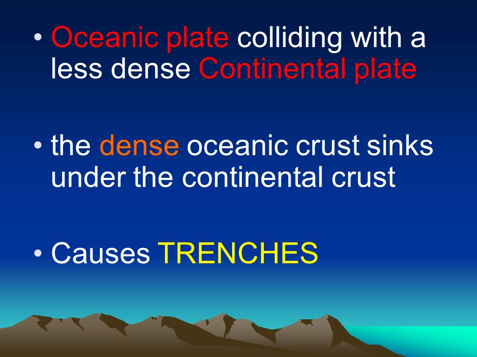 Oceanic plate colliding with a less dense Continental plate the dense oceanic crust sinks under the continental crust Causes TRENCHES