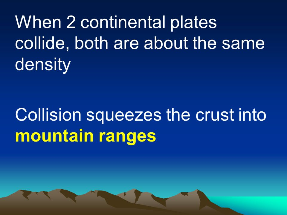 When 2 continental plates collide, both are about the same density Collision squeezes the crust into mountain ranges