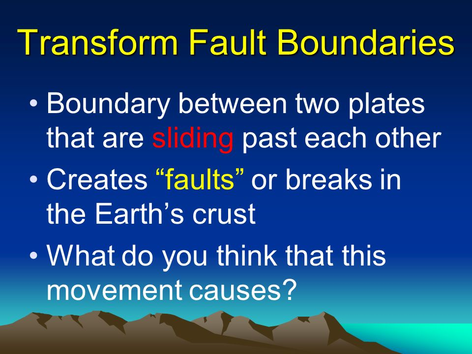 Transform Fault Boundaries Boundary between two plates that are sliding past each other Creates faults or breaks in the Earth's crust What do you think that this movement causes