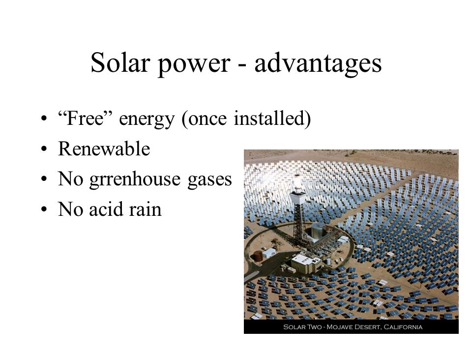 Solar power - advantages Free energy (once installed) Renewable No grrenhouse gases No acid rain