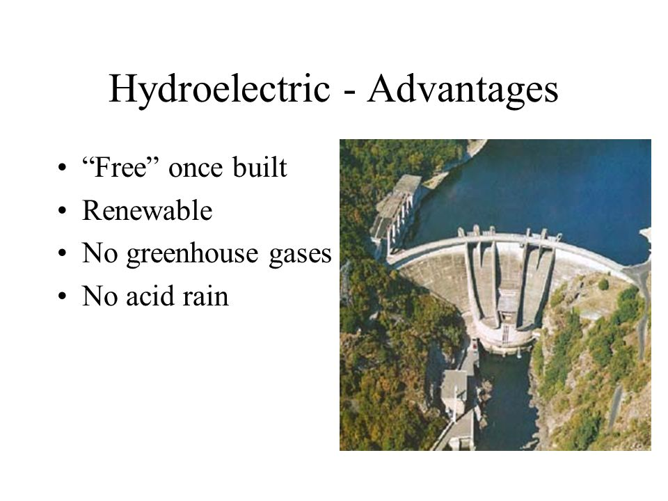 Hydroelectric - Advantages Free once built Renewable No greenhouse gases No acid rain