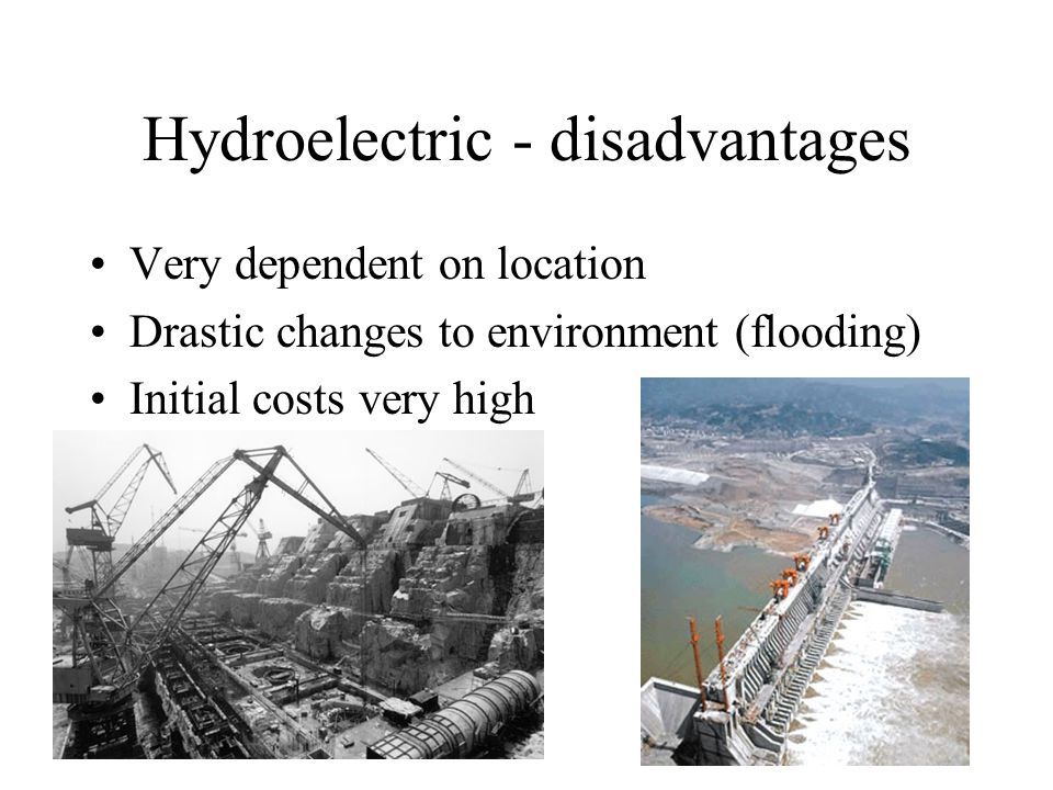 Hydroelectric - disadvantages Very dependent on location Drastic changes to environment (flooding) Initial costs very high