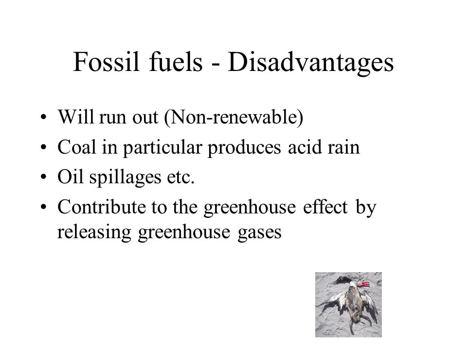 Fossil fuels - Disadvantages Will run out (Non-renewable) Coal in particular produces acid rain Oil spillages etc.