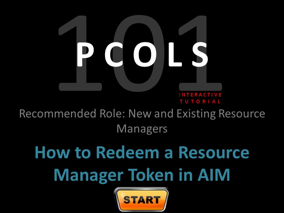 101 P C O L S Recommended Role: New and Existing Resource Managers How to Redeem a Resource Manager Token in AIM I N T E R A C T I V E T U T O R I A L