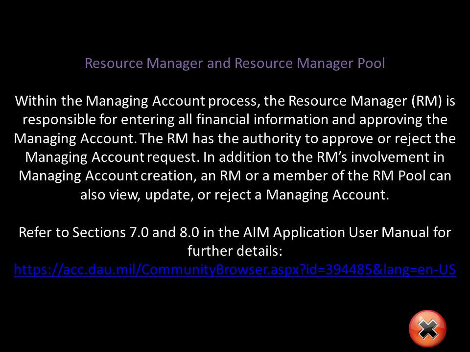 Resource Manager and Resource Manager Pool Within the Managing Account process, the Resource Manager (RM) is responsible for entering all financial information and approving the Managing Account.