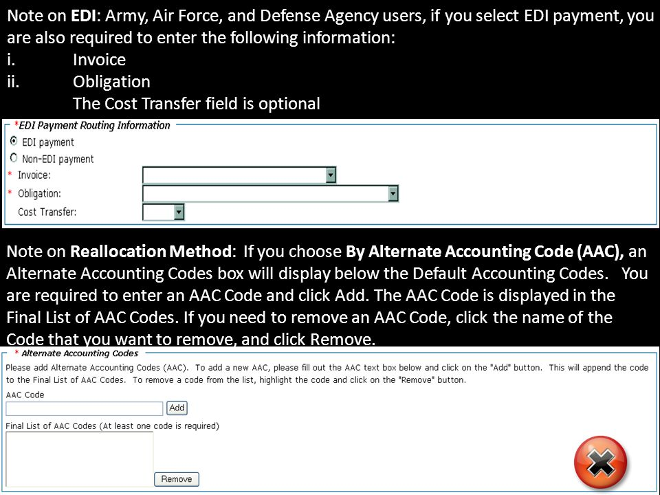 Note on EDI: Army, Air Force, and Defense Agency users, if you select EDI payment, you are also required to enter the following information: i.Invoice ii.Obligation The Cost Transfer field is optional Note on Reallocation Method: If you choose By Alternate Accounting Code (AAC), an Alternate Accounting Codes box will display below the Default Accounting Codes.
