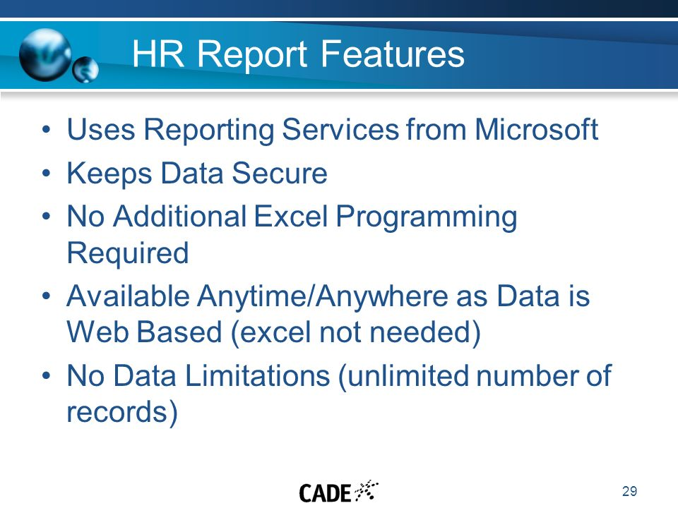 29 HR Report Features Uses Reporting Services from Microsoft Keeps Data Secure No Additional Excel Programming Required Available Anytime/Anywhere as Data is Web Based (excel not needed) No Data Limitations (unlimited number of records)