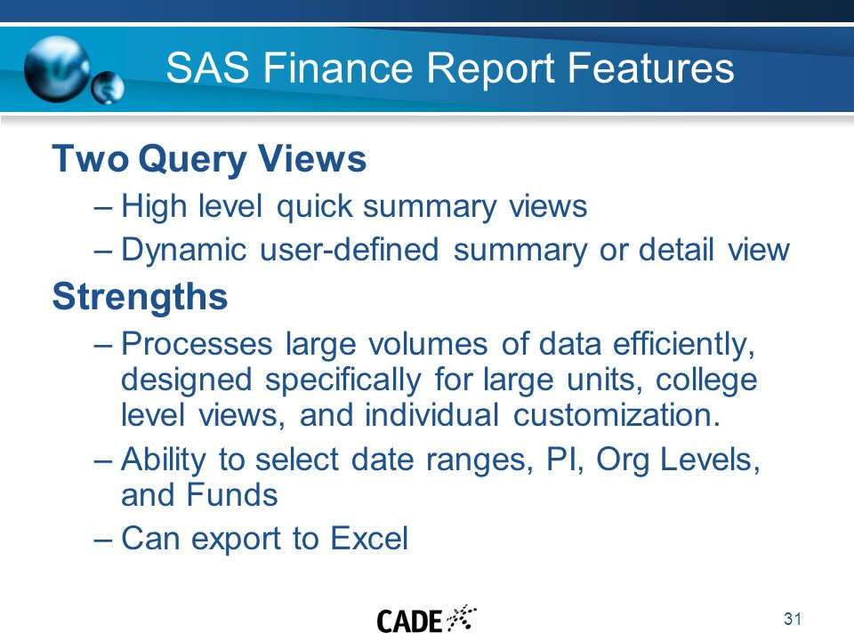 31 SAS Finance Report Features Two Query Views –High level quick summary views –Dynamic user-defined summary or detail view Strengths –Processes large volumes of data efficiently, designed specifically for large units, college level views, and individual customization.
