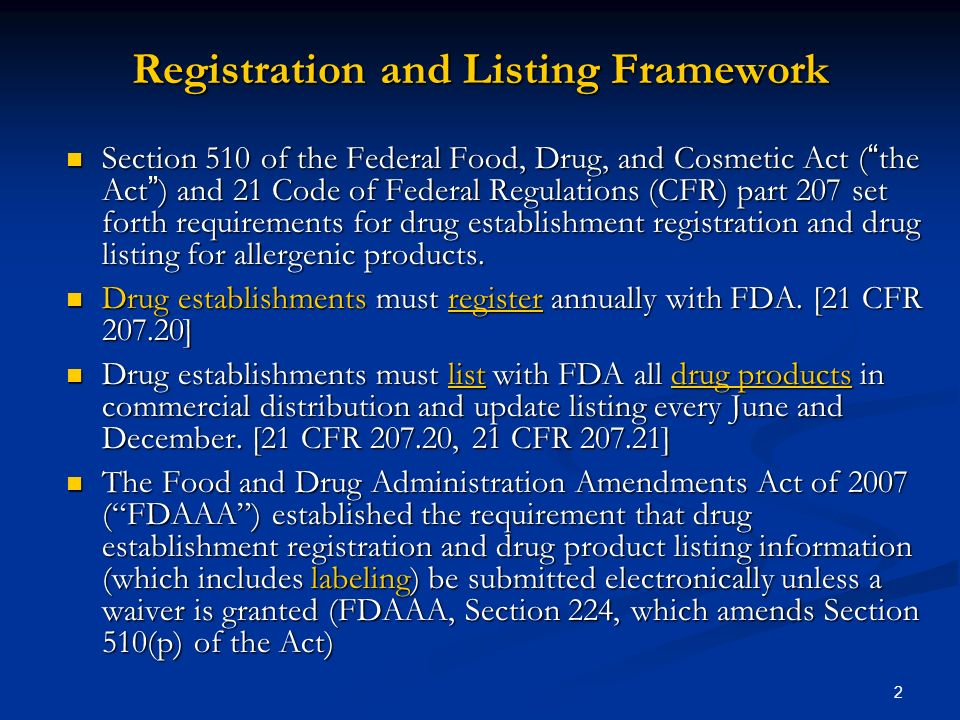 2 Registration and Listing Framework Section 510 of the Federal Food, Drug, and Cosmetic Act ( the Act ) and 21 Code of Federal Regulations (CFR) part 207 set forth requirements for drug establishment registration and drug listing for allergenic products.