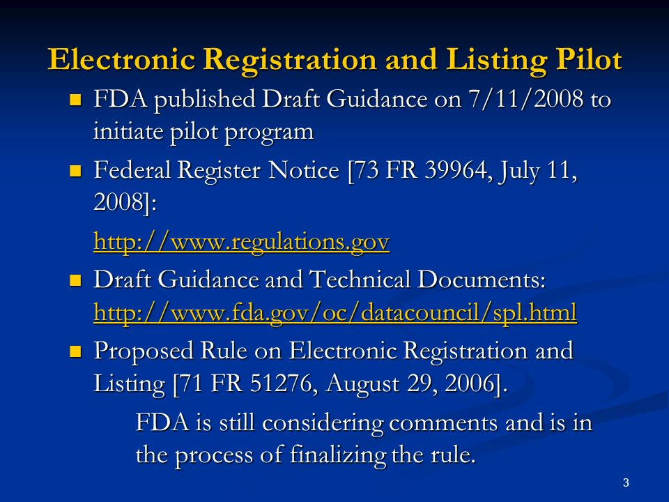 3 Electronic Registration and Listing Pilot FDA published Draft Guidance on 7/11/2008 to initiate pilot program FDA published Draft Guidance on 7/11/2008 to initiate pilot program Federal Register Notice [73 FR 39964, July 11, 2008]: Federal Register Notice [73 FR 39964, July 11, 2008]:   Draft Guidance and Technical Documents:   Draft Guidance and Technical Documents:     Proposed Rule on Electronic Registration and Listing [71 FR 51276, August 29, 2006].
