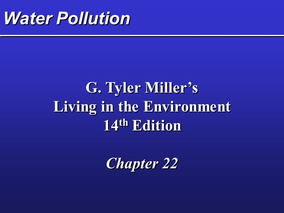 Water Pollution G. Tyler Miller's Living in the Environment 14 th Edition Chapter 22 G.