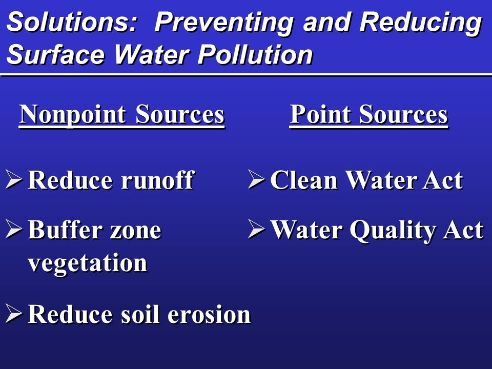 Solutions: Preventing and Reducing Surface Water Pollution Nonpoint Sources Point Sources  Reduce runoff  Buffer zone vegetation  Reduce soil erosion  Clean Water Act  Water Quality Act