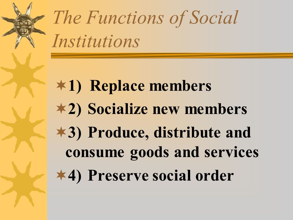 The Functions of Social Institutions  1) Replace members  2) Socialize new members  3) Produce, distribute and consume goods and services  4) Pres