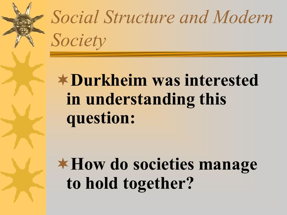 Social Structure and Modern Society  Durkheim was interested in understanding this question:  How do societies manage to hold together?