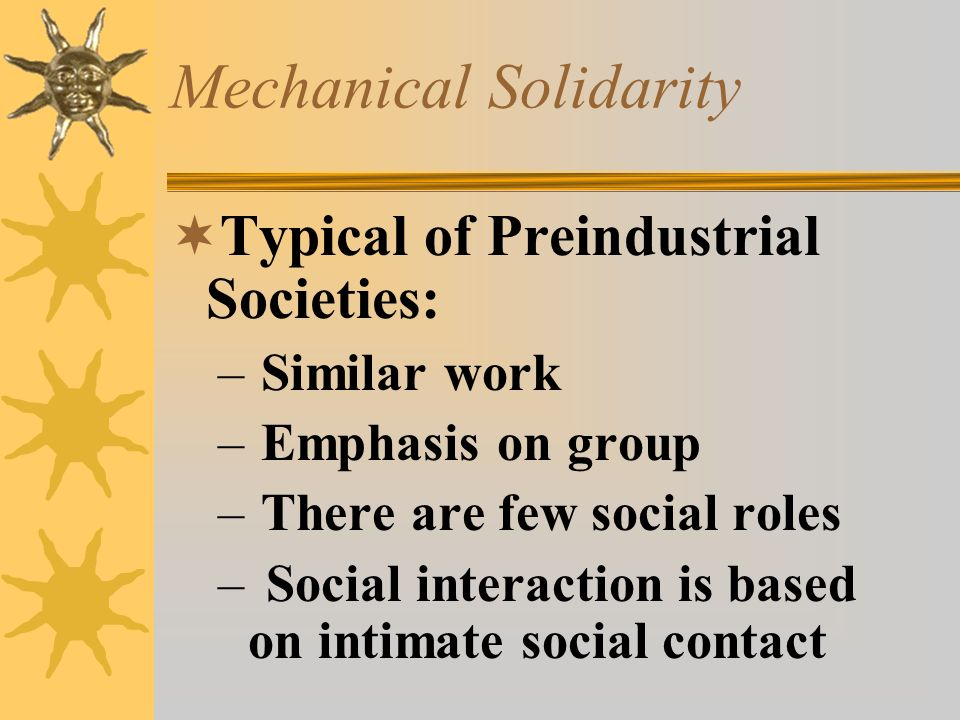 Mechanical Solidarity  Typical of Preindustrial Societies: – Similar work – Emphasis on group – There are few social roles –Social interaction is bas