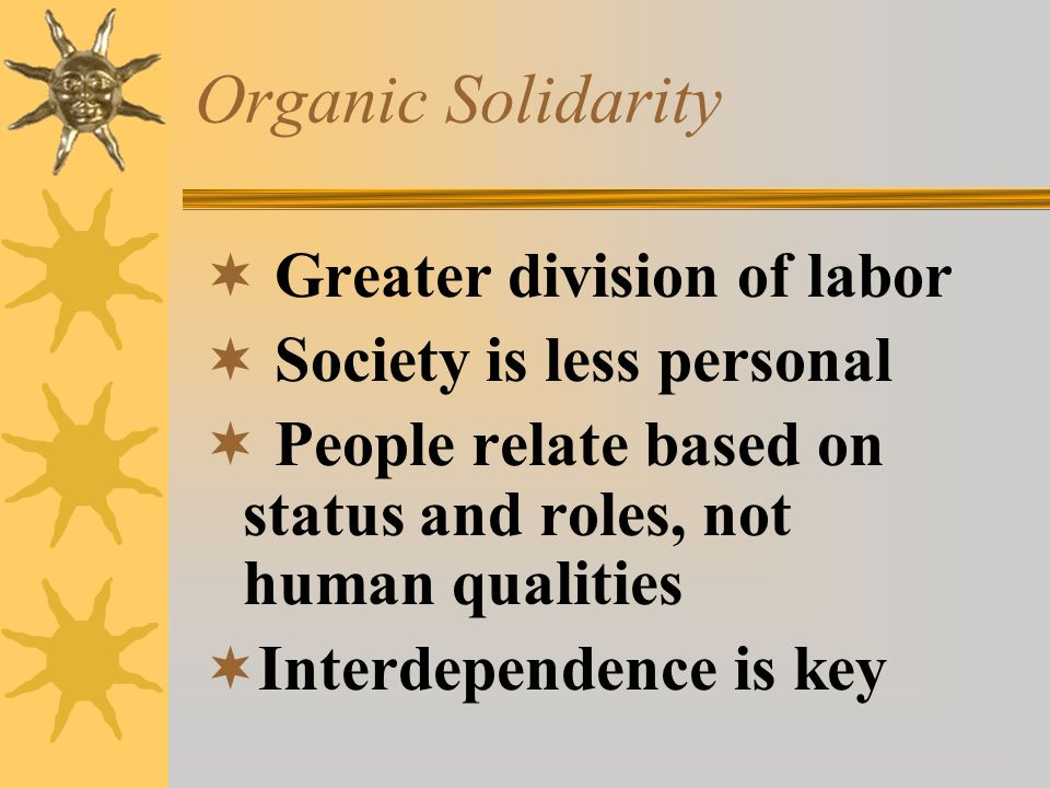 Organic Solidarity  Greater division of labor  Society is less personal  People relate based on status and roles, not human qualities  Interdepend