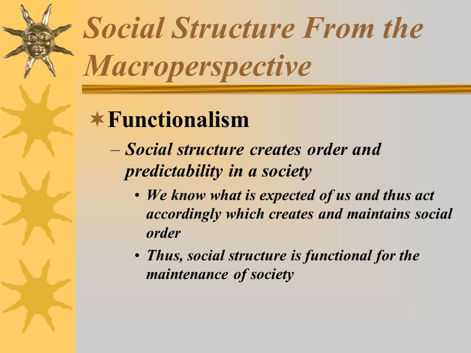 Social Structure From the Macroperspective  Functionalism –Social structure creates order and predictability in a society We know what is expected of
