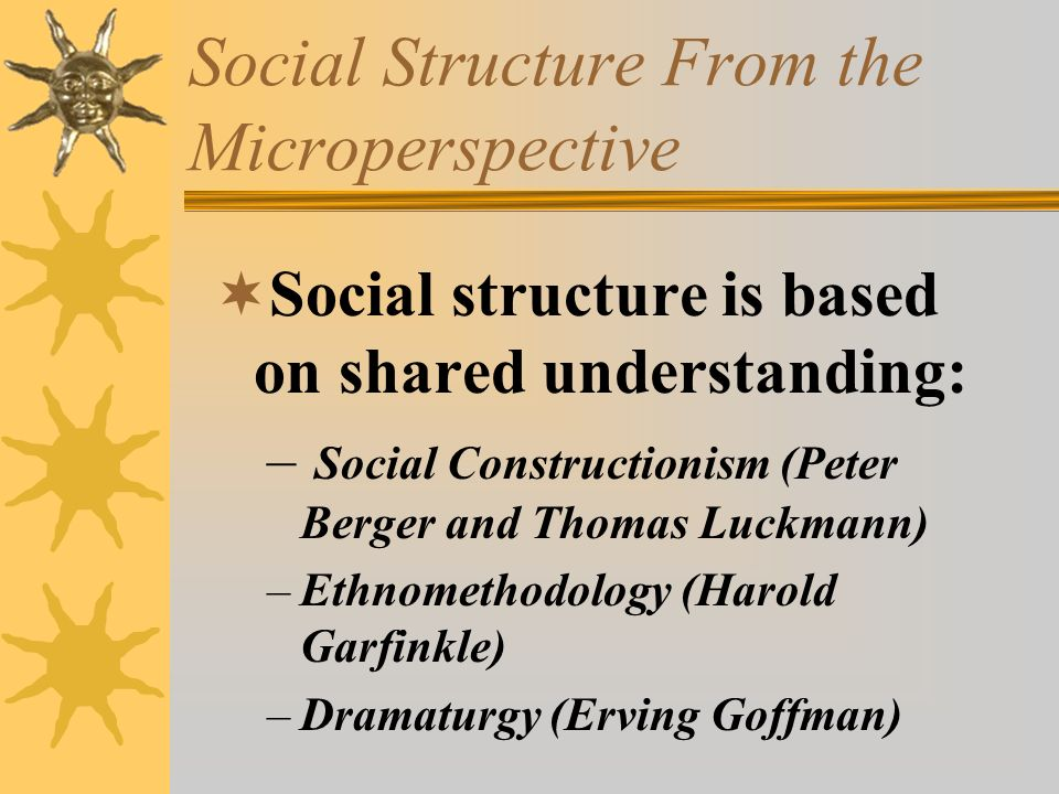 Social Structure From the Microperspective  Social structure is based on shared understanding: – Social Constructionism (Peter Berger and Thomas Luck