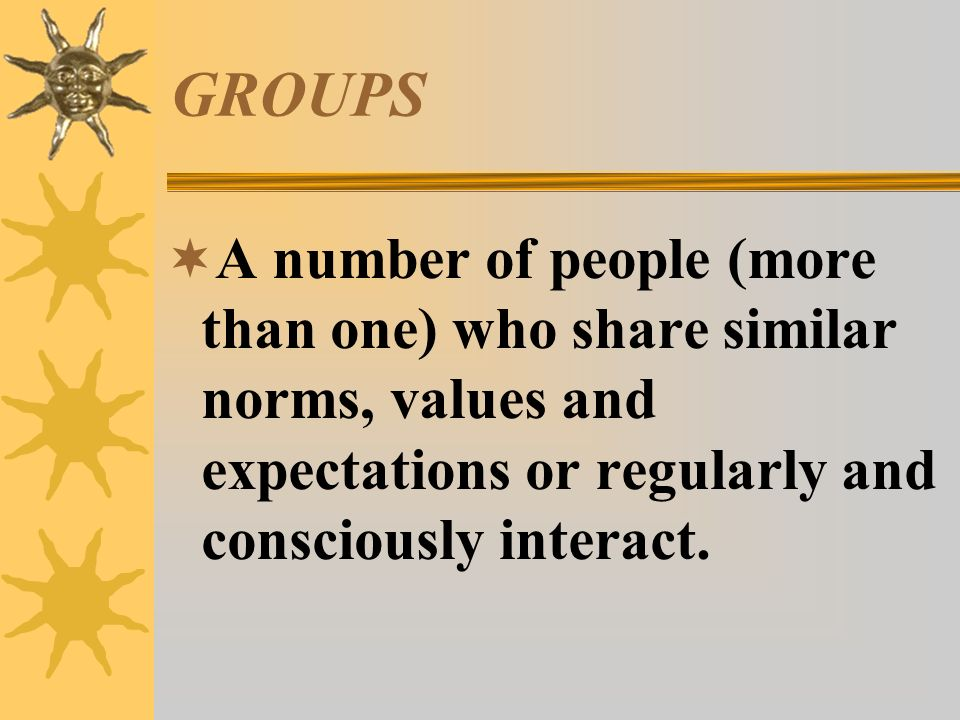 GROUPS  A number of people (more than one) who share similar norms, values and expectations or regularly and consciously interact.
