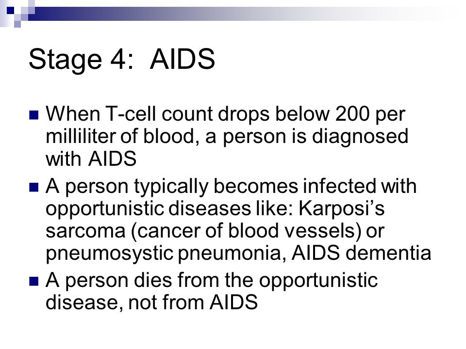 Stage 4: AIDS When T-cell count drops below 200 per milliliter of blood, a person is diagnosed with AIDS A person typically becomes infected with opportunistic diseases like: Karposi's sarcoma (cancer of blood vessels) or pneumosystic pneumonia, AIDS dementia A person dies from the opportunistic disease, not from AIDS