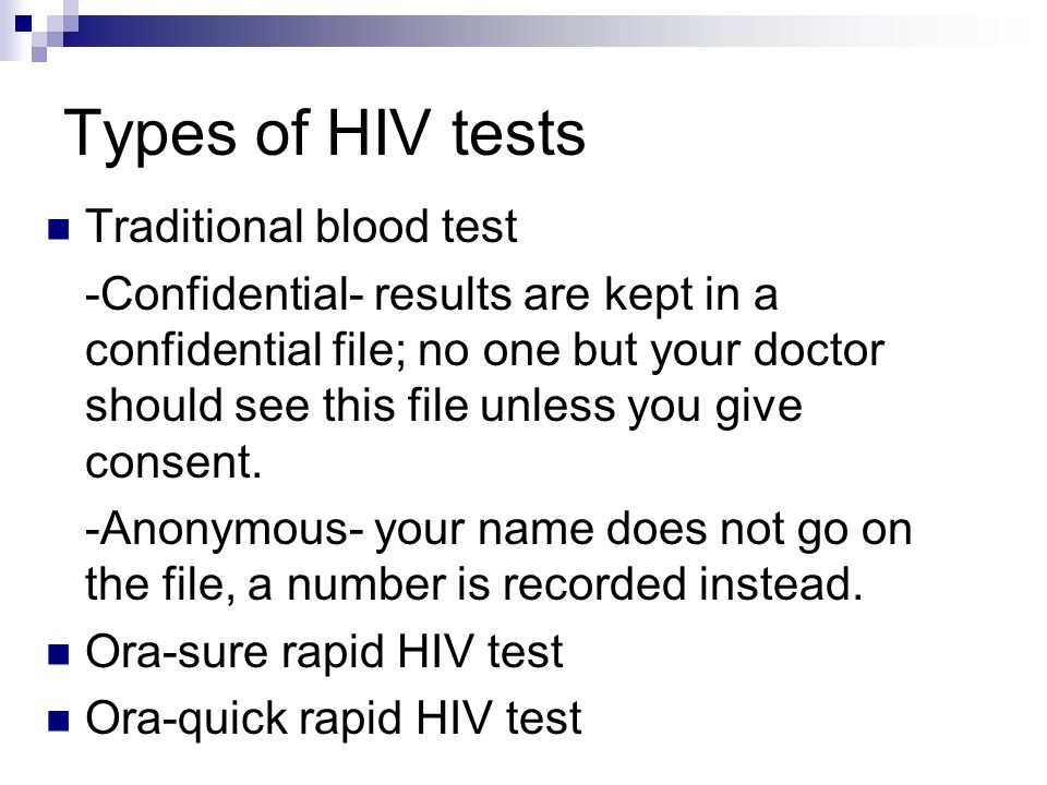 Types of HIV tests Traditional blood test -Confidential- results are kept in a confidential file; no one but your doctor should see this file unless you give consent.