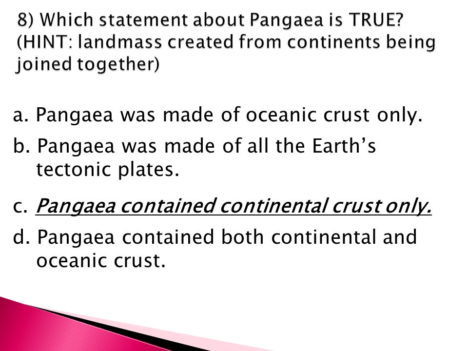 a. Pangaea was made of oceanic crust only. b.