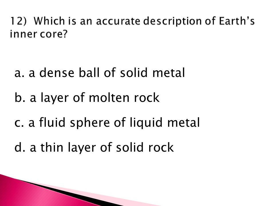 a. a dense ball of solid metal b. a layer of molten rock c.