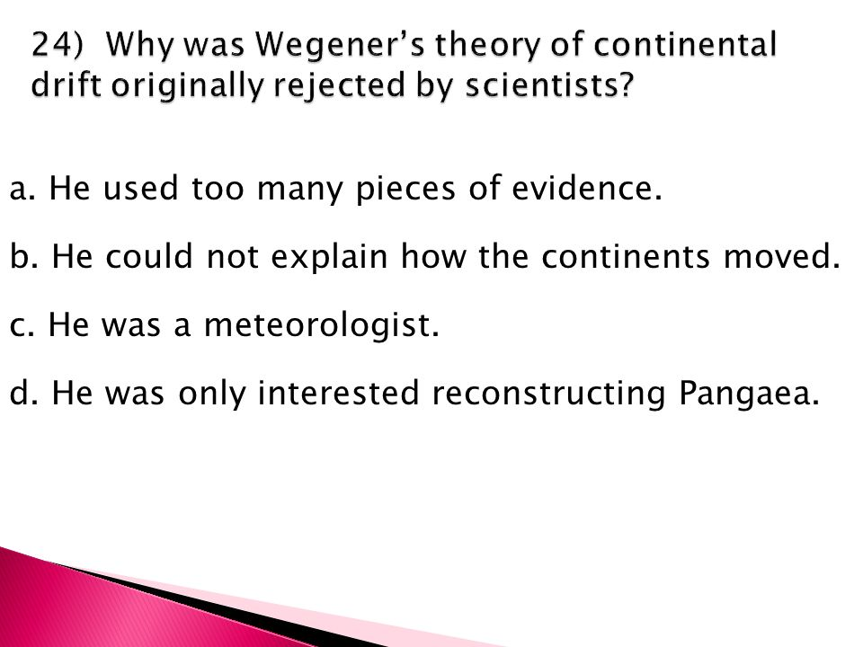a. He used too many pieces of evidence. b. He could not explain how the continents moved.