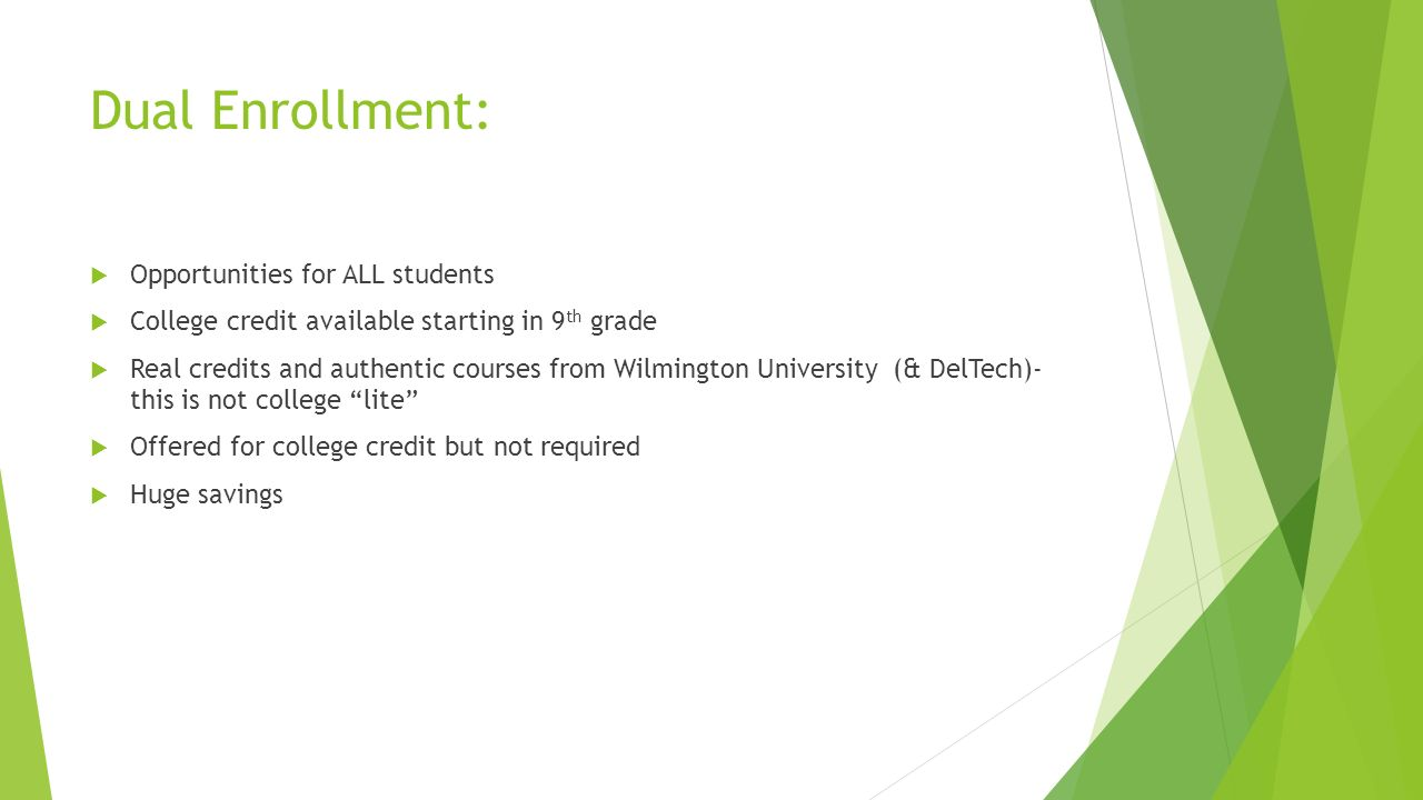 Dual Enrollment:  Opportunities for ALL students  College credit available starting in 9 th grade  Real credits and authentic courses from Wilmington University (& DelTech)- this is not college lite  Offered for college credit but not required  Huge savings