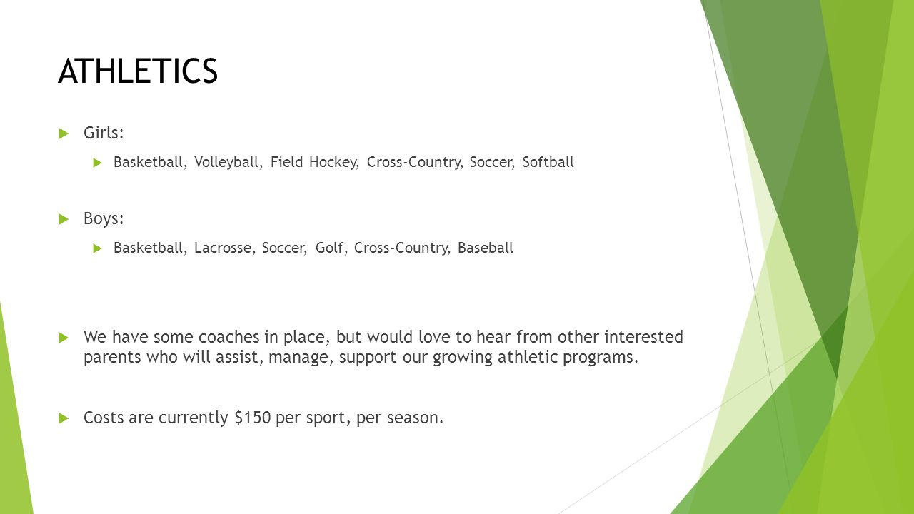 ATHLETICS  Girls:  Basketball, Volleyball, Field Hockey, Cross-Country, Soccer, Softball  Boys:  Basketball, Lacrosse, Soccer, Golf, Cross-Country, Baseball  We have some coaches in place, but would love to hear from other interested parents who will assist, manage, support our growing athletic programs.