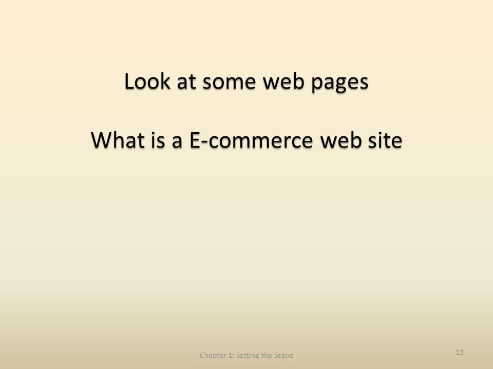 Look at some web pages What is a E-commerce web site Chapter 1: Setting the Scene 13