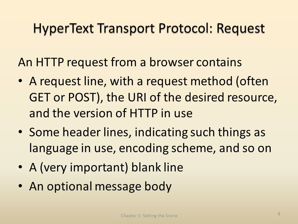 HyperText Transport Protocol: Request An HTTP request from a browser contains A request line, with a request method (often GET or POST), the URI of the desired resource, and the version of HTTP in use Some header lines, indicating such things as language in use, encoding scheme, and so on A (very important) blank line An optional message body Chapter 1: Setting the Scene 8