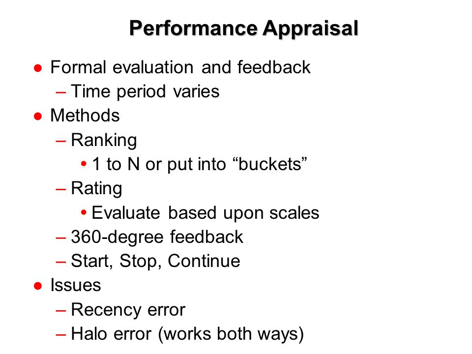 1-10 Performance Appraisal ●Formal evaluation and feedback –Time period varies ●Methods –Ranking  1 to N or put into buckets –Rating  Evaluate based upon scales –360-degree feedback –Start, Stop, Continue ●Issues –Recency error –Halo error (works both ways)